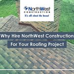 Why Hire NorthWest Construction For Your Roofing Project